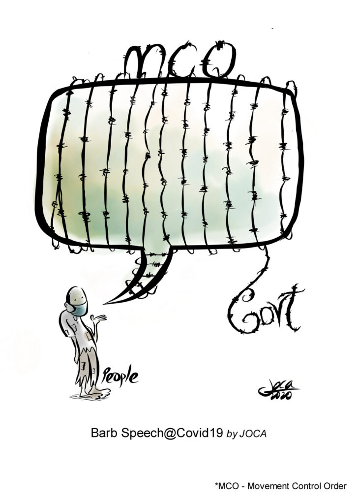 The cartoon indicated the speech balloon with barbed wire (Govt) all over it. This is a depiction of controlled and self-censorship speech especially during the pandemic. Fear of detention and prosecution are very real in Malaysia due to the constant harassment by the authorities.  Ordinary people have all recently faced police questioning for peaceful speech under broadly worded laws that violate the right to freedom of expression under the Official Secrets Act or the Communications and Multimedia Act (CMA).